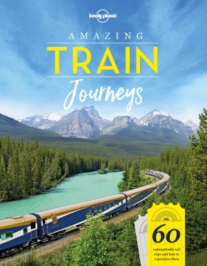 Lonely Planet's new book <i>Amazing Train Journeys</I> reveals some of the best railway adventures.